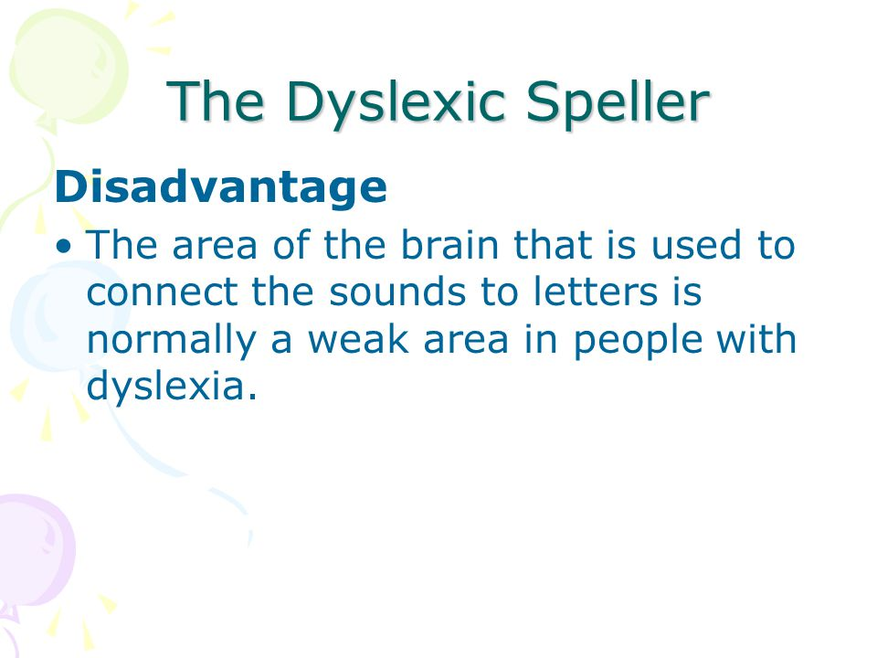 The Dyslexic Speller Disadvantage The area of the brain that is used to connect the sounds to letters is normally a weak area in people with dyslexia.