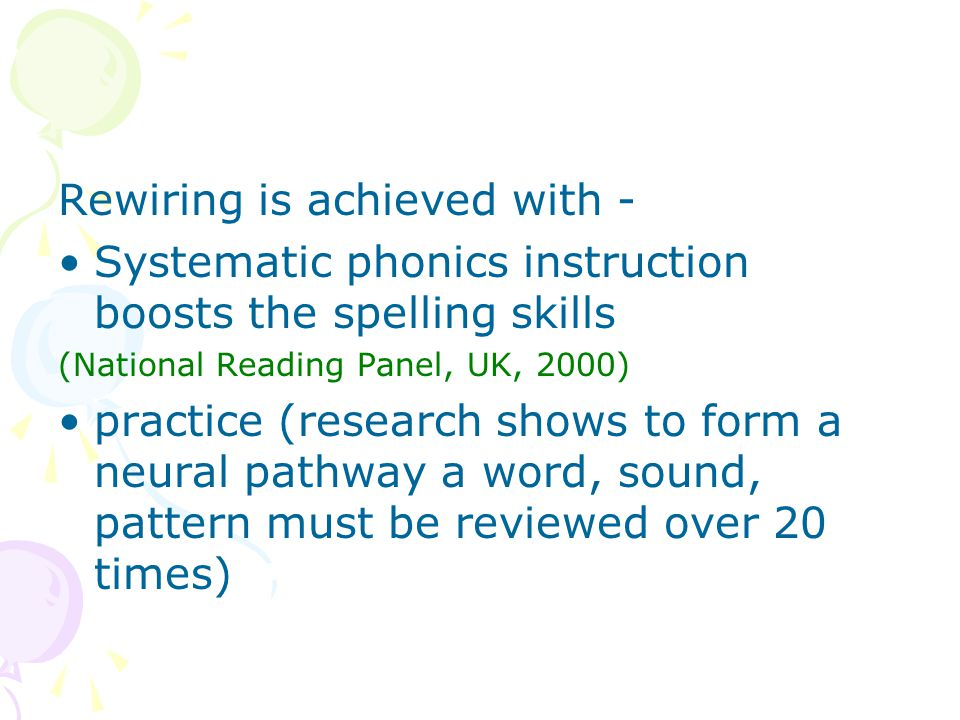 Rewiring is achieved with - Systematic phonics instruction boosts the spelling skills (National Reading Panel, UK, 2000) practice (research shows to form a neural pathway a word, sound, pattern must be reviewed over 20 times)