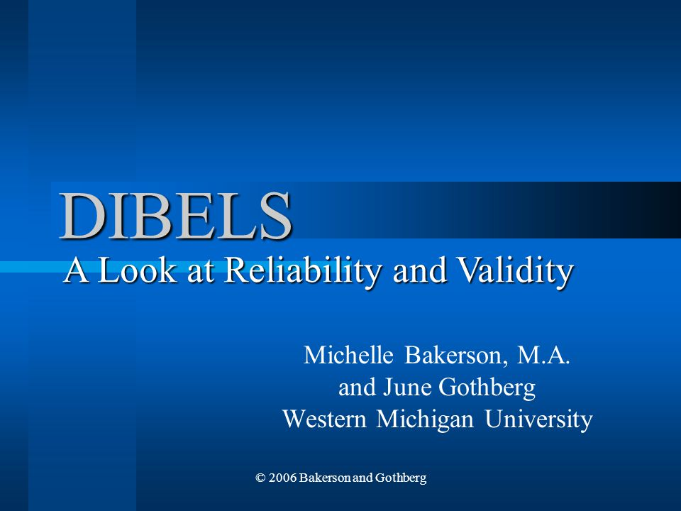 © 2006 Bakerson and Gothberg DIBELS Michelle Bakerson, M.A. and June Gothberg Western Michigan University A Look at Reliability and Validity
