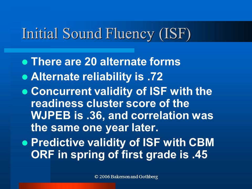 © 2006 Bakerson and Gothberg Initial Sound Fluency (ISF) There are 20 alternate forms Alternate reliability is.72 Concurrent validity of ISF with the