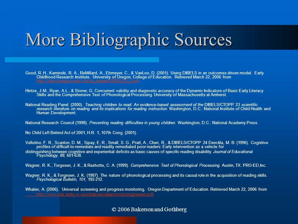 © 2006 Bakerson and Gothberg More Bibliographic Sources Good, R. H., Kaminski, R. A., ReMillard, A., Ebmeyer, C., & VanLoo, D. (2001). Using DIBELS in