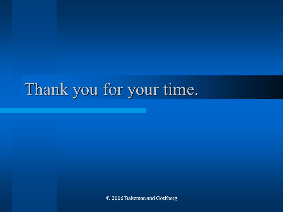 © 2006 Bakerson and Gothberg Thank you for your time.