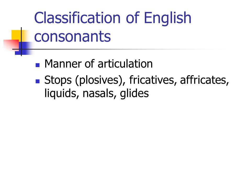 Classification of English consonants Manner of articulation Stops (plosives), fricatives, affricates, liquids, nasals, glides