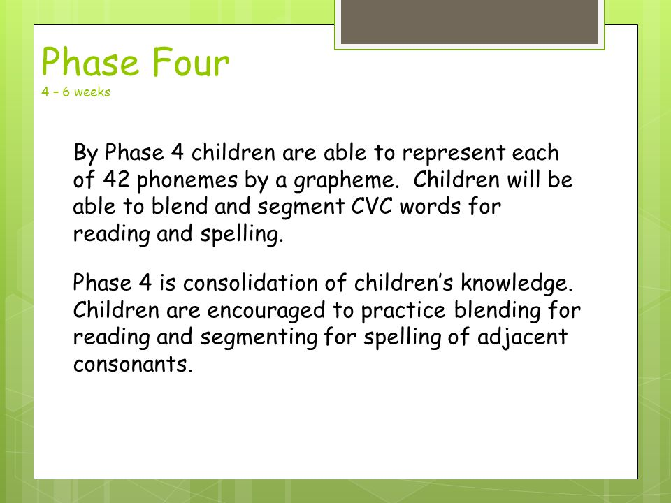 Phase Four 4 – 6 weeks By Phase 4 children are able to represent each of 42 phonemes by a grapheme.