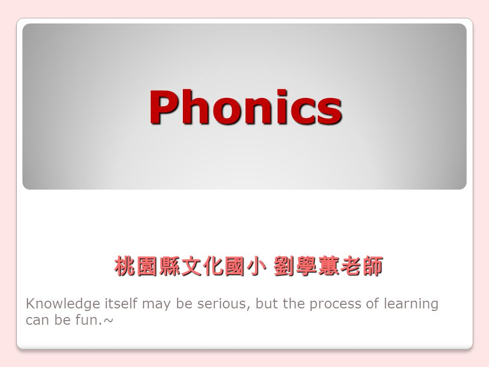 Phonics Knowledge itself may be serious, but the process of learning can be fun.~ 桃園縣文化國小 劉學蕙老師