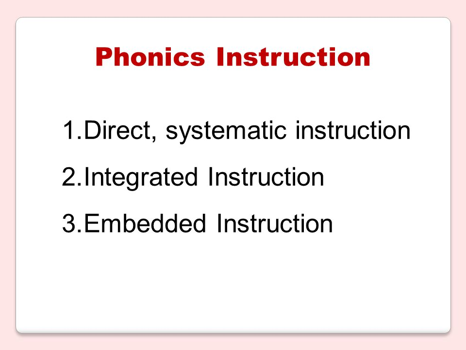 Phonics Instruction 1.Direct, systematic instruction 2.Integrated Instruction 3.Embedded Instruction