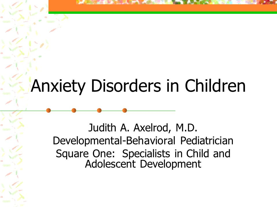 Anxiety Disorders in Children Judith A. Axelrod, M.D.