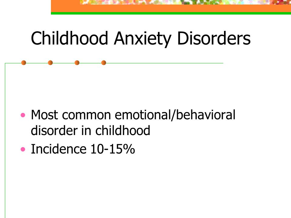 Childhood Anxiety Disorders Most common emotional/behavioral disorder in childhood Incidence 10-15%