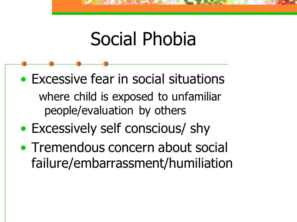 Social Phobia Excessive fear in social situations where child is exposed to unfamiliar people/evaluation by others Excessively self conscious/ shy Tremendous concern about social failure/embarrassment/humiliation