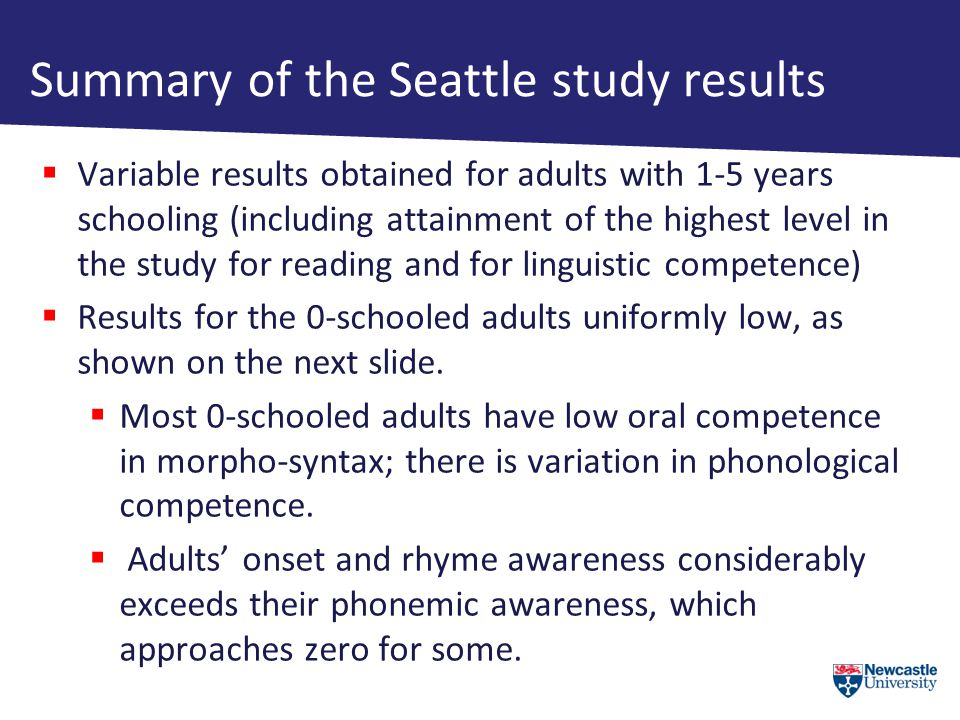 Summary of the Seattle study results  Variable results obtained for adults with 1-5 years schooling (including attainment of the highest level in the study for reading and for linguistic competence)  Results for the 0-schooled adults uniformly low, as shown on the next slide.