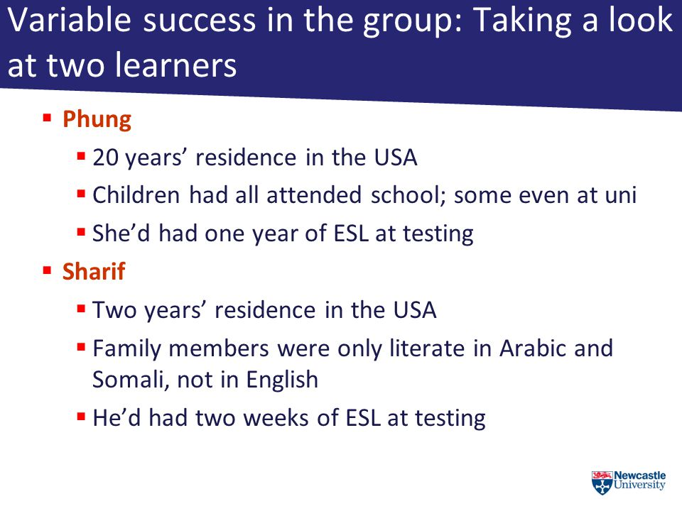 Variable success in the group: Taking a look at two learners  Phung  20 years' residence in the USA  Children had all attended school; some even at uni  She'd had one year of ESL at testing  Sharif  Two years' residence in the USA  Family members were only literate in Arabic and Somali, not in English  He'd had two weeks of ESL at testing