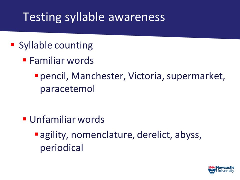 Testing syllable awareness  Syllable counting  Familiar words  pencil, Manchester, Victoria, supermarket, paracetemol  Unfamiliar words  agility, nomenclature, derelict, abyss, periodical