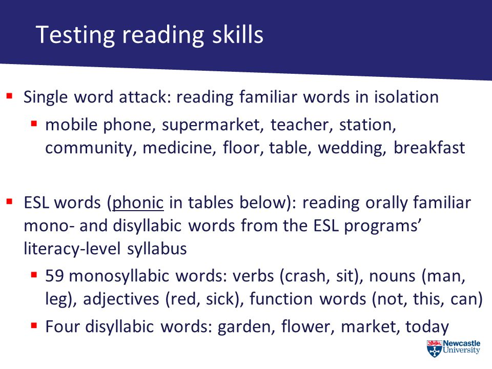 Testing reading skills  Single word attack: reading familiar words in isolation  mobile phone, supermarket, teacher, station, community, medicine, floor, table, wedding, breakfast  ESL words (phonic in tables below): reading orally familiar mono- and disyllabic words from the ESL programs' literacy-level syllabus  59 monosyllabic words: verbs (crash, sit), nouns (man, leg), adjectives (red, sick), function words (not, this, can)  Four disyllabic words: garden, flower, market, today