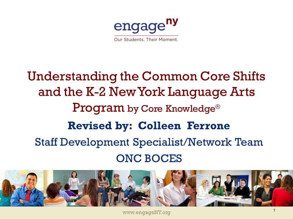 www.engageNY.org Understanding the Common Core Shifts and the K-2 New York Language Arts Program by Core Knowledge ® Revised by: Colleen Ferrone Staff Development Specialist/Network Team ONC BOCES 1