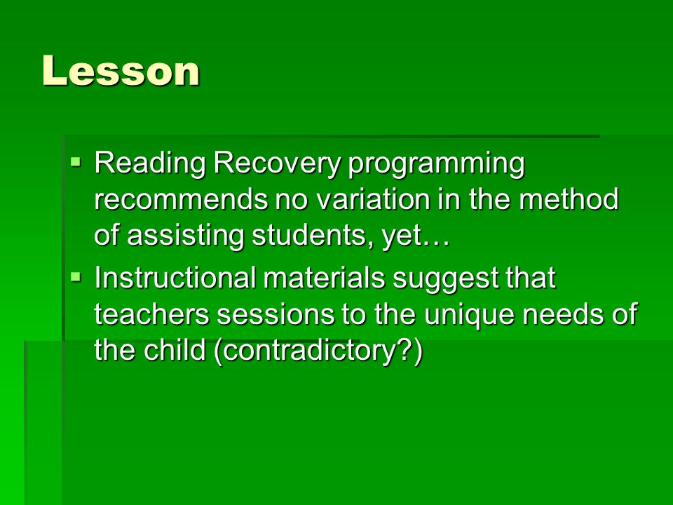 Lesson  Reading Recovery programming recommends no variation in the method of assisting students, yet…  Instructional materials suggest that teachers sessions to the unique needs of the child (contradictory )