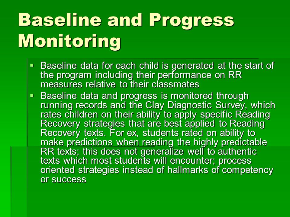 Baseline and Progress Monitoring  Baseline data for each child is generated at the start of the program including their performance on RR measures relative to their classmates  Baseline data and progress is monitored through running records and the Clay Diagnostic Survey, which rates children on their ability to apply specific Reading Recovery strategies that are best applied to Reading Recovery texts.