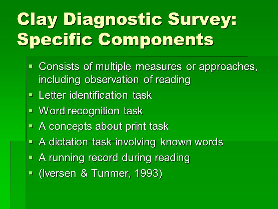 Clay Diagnostic Survey: Specific Components  Consists of multiple measures or approaches, including observation of reading  Letter identification task  Word recognition task  A concepts about print task  A dictation task involving known words  A running record during reading  (Iversen & Tunmer, 1993)