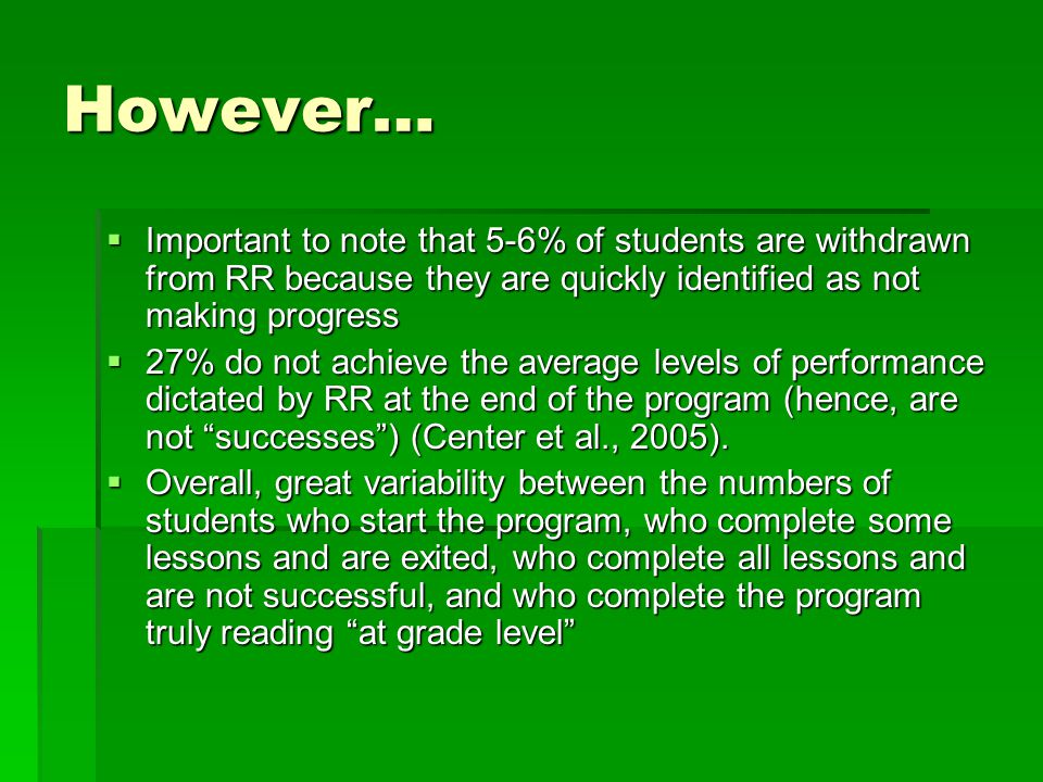 However…  Important to note that 5-6% of students are withdrawn from RR because they are quickly identified as not making progress  27% do not achieve the average levels of performance dictated by RR at the end of the program (hence, are not successes ) (Center et al., 2005).