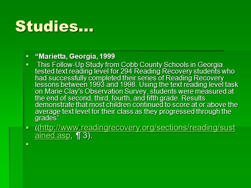 Studies…  Marietta, Georgia, 1999  This Follow-Up Study from Cobb County Schools in Georgia tested text reading level for 294 Reading Recovery students who had successfully completed their series of Reading Recovery lessons between 1993 and 1998.