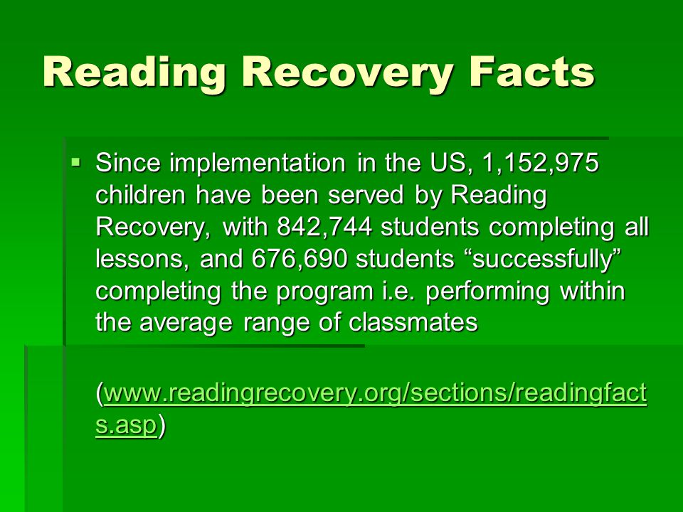 Reading Recovery Facts  Since implementation in the US, 1,152,975 children have been served by Reading Recovery, with 842,744 students completing all lessons, and 676,690 students successfully completing the program i.e.