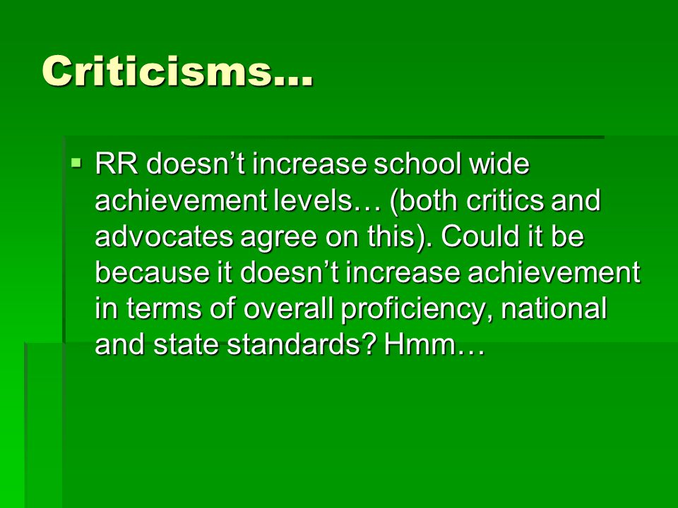 Criticisms…  RR doesn't increase school wide achievement levels… (both critics and advocates agree on this).