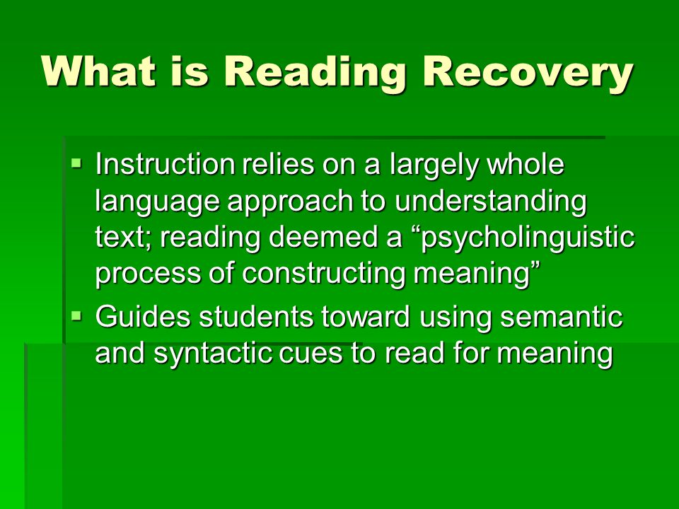 What is Reading Recovery  Instruction relies on a largely whole language approach to understanding text; reading deemed a psycholinguistic process of constructing meaning  Guides students toward using semantic and syntactic cues to read for meaning
