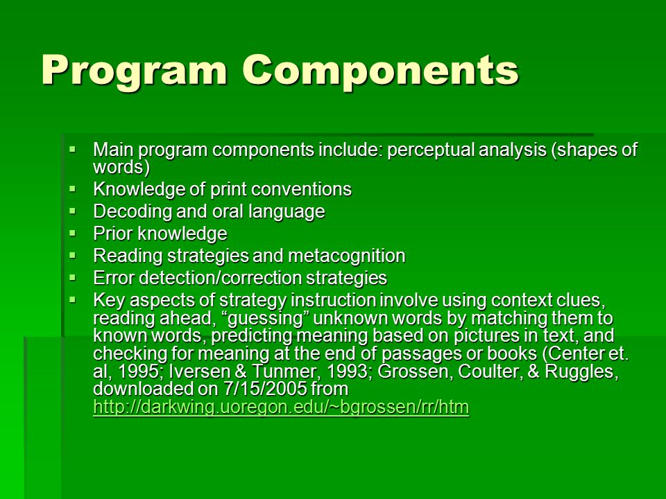 Program Components  Main program components include: perceptual analysis (shapes of words)  Knowledge of print conventions  Decoding and oral language  Prior knowledge  Reading strategies and metacognition  Error detection/correction strategies  Key aspects of strategy instruction involve using context clues, reading ahead, guessing unknown words by matching them to known words, predicting meaning based on pictures in text, and checking for meaning at the end of passages or books (Center et.