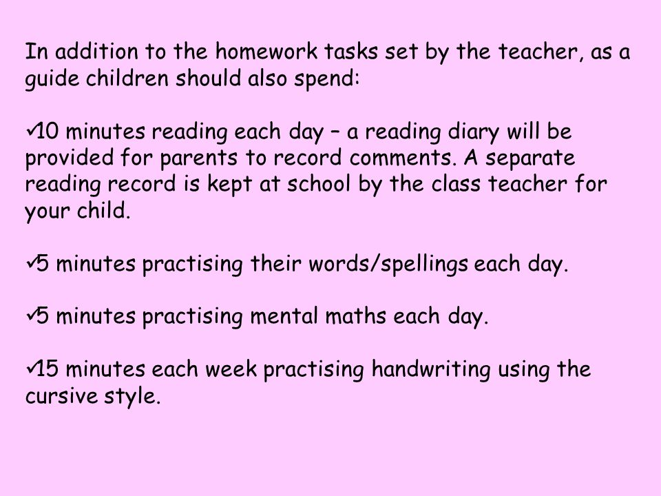 In addition to the homework tasks set by the teacher, as a guide children should also spend: 10 minutes reading each day – a reading diary will be provided for parents to record comments.