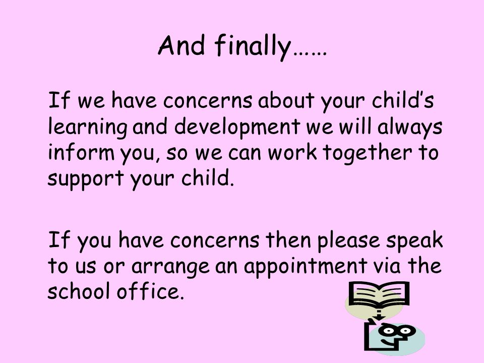 And finally…… If we have concerns about your child's learning and development we will always inform you, so we can work together to support your child.