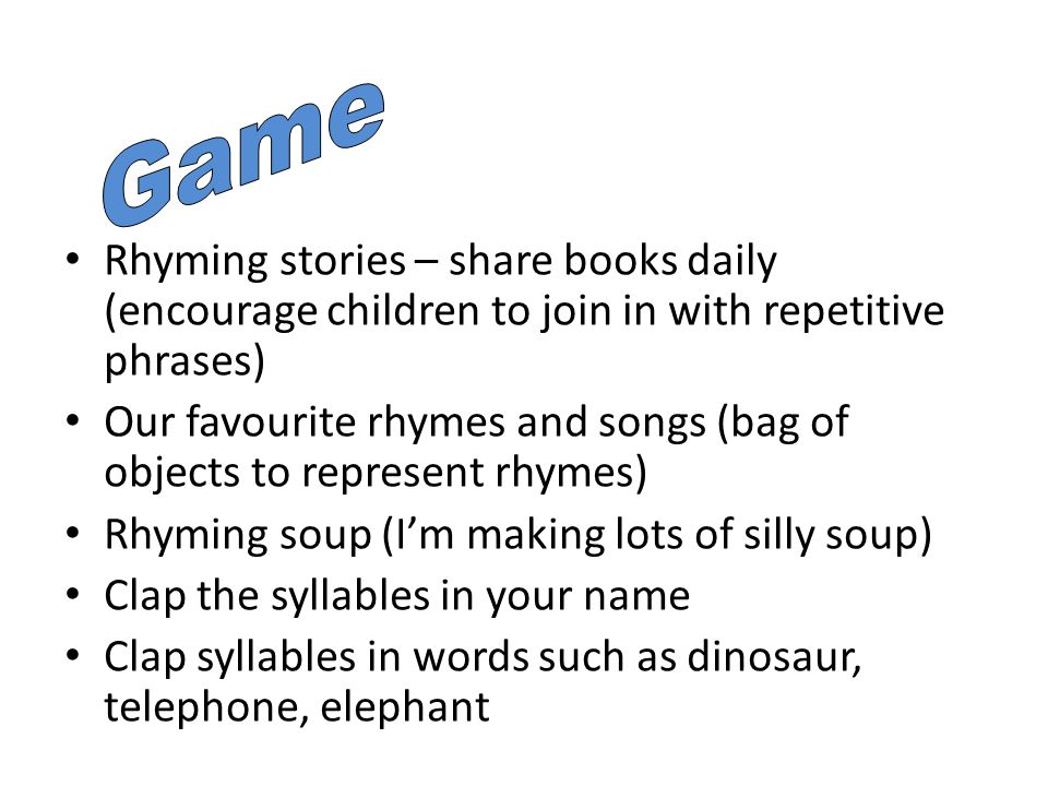 Rhyming stories – share books daily (encourage children to join in with repetitive phrases) Our favourite rhymes and songs (bag of objects to represent rhymes) Rhyming soup (I'm making lots of silly soup) Clap the syllables in your name Clap syllables in words such as dinosaur, telephone, elephant