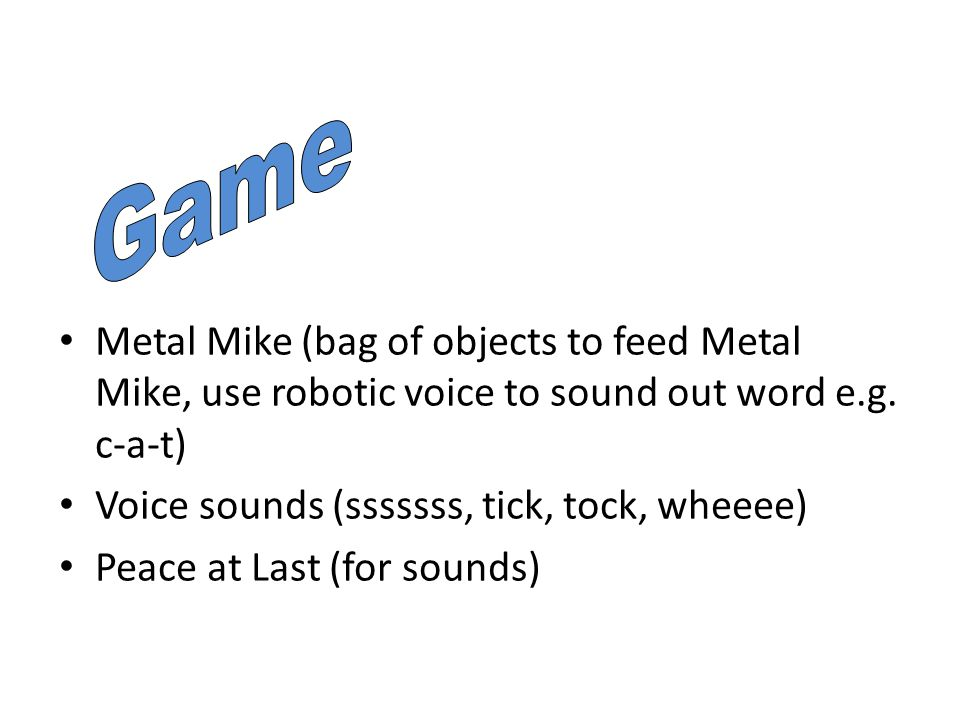 Metal Mike (bag of objects to feed Metal Mike, use robotic voice to sound out word e.g.