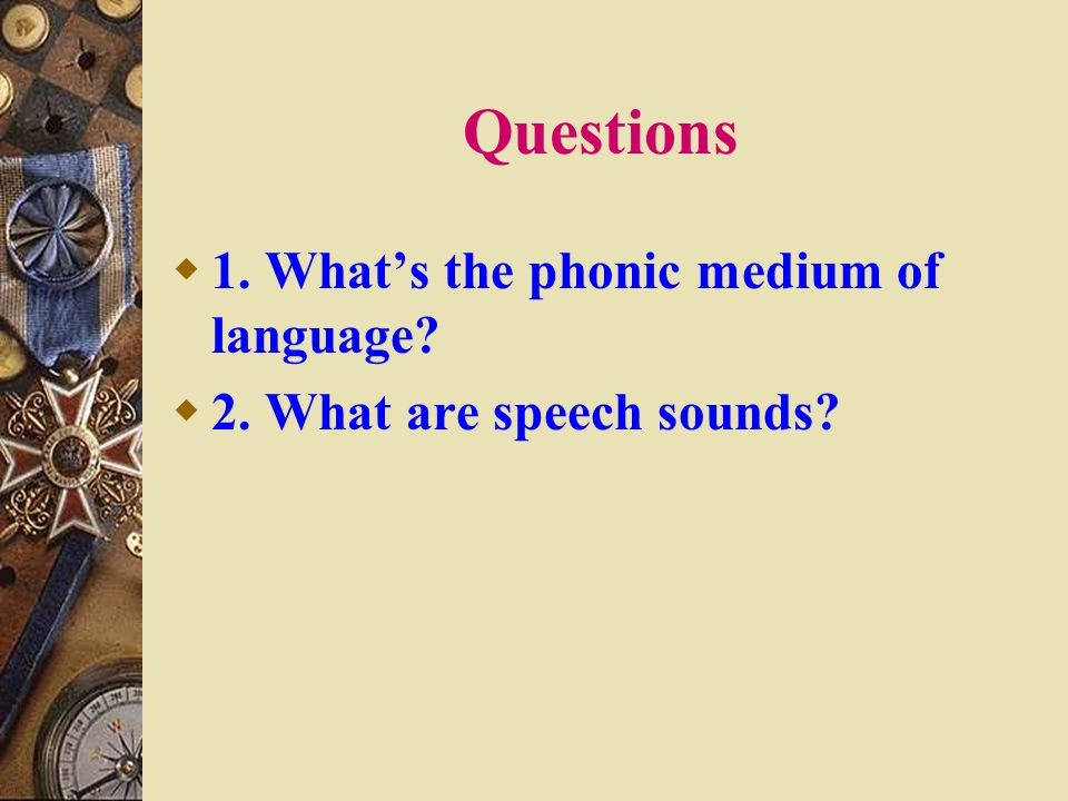 Questions  1. What's the phonic medium of language?  2. What are speech sounds?