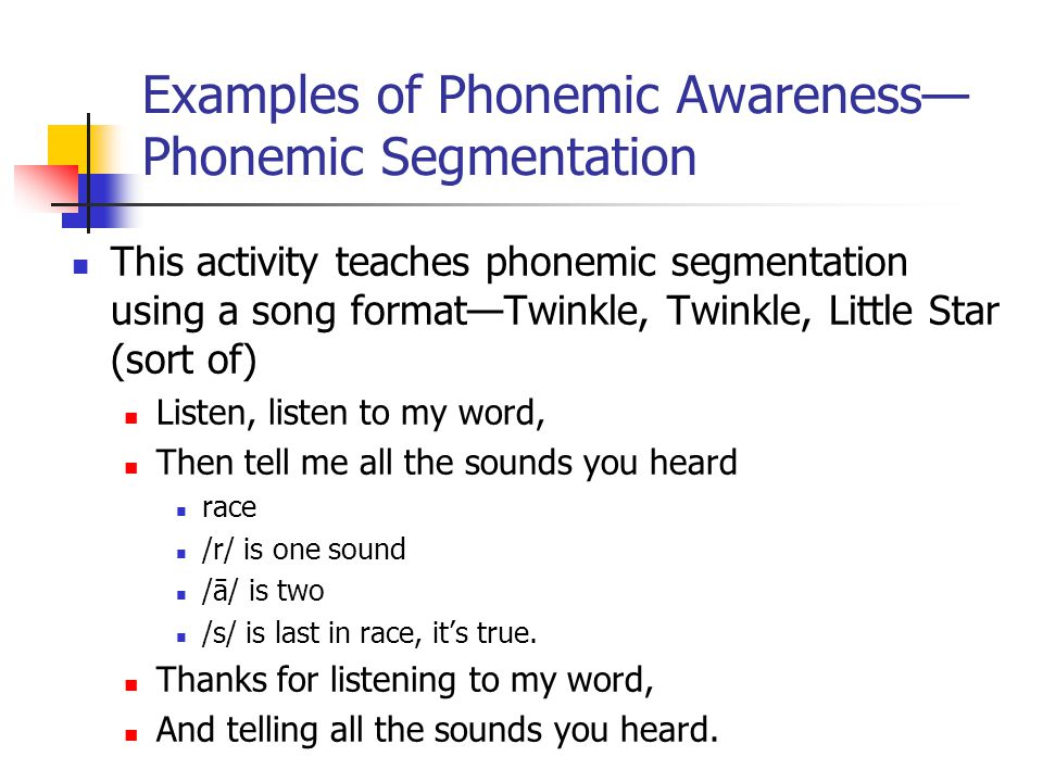 Examples of Phonemic Awareness— Phonemic Segmentation This activity teaches phonemic segmentation using a song format—Twinkle, Twinkle, Little Star (sort of) Listen, listen to my word, Then tell me all the sounds you heard race /r/ is one sound /ā/ is two /s/ is last in race, it's true.