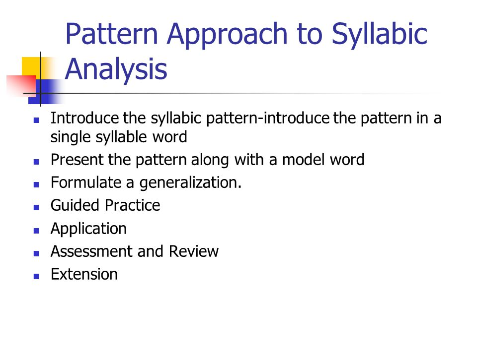 Pattern Approach to Syllabic Analysis Introduce the syllabic pattern-introduce the pattern in a single syllable word Present the pattern along with a model word Formulate a generalization.