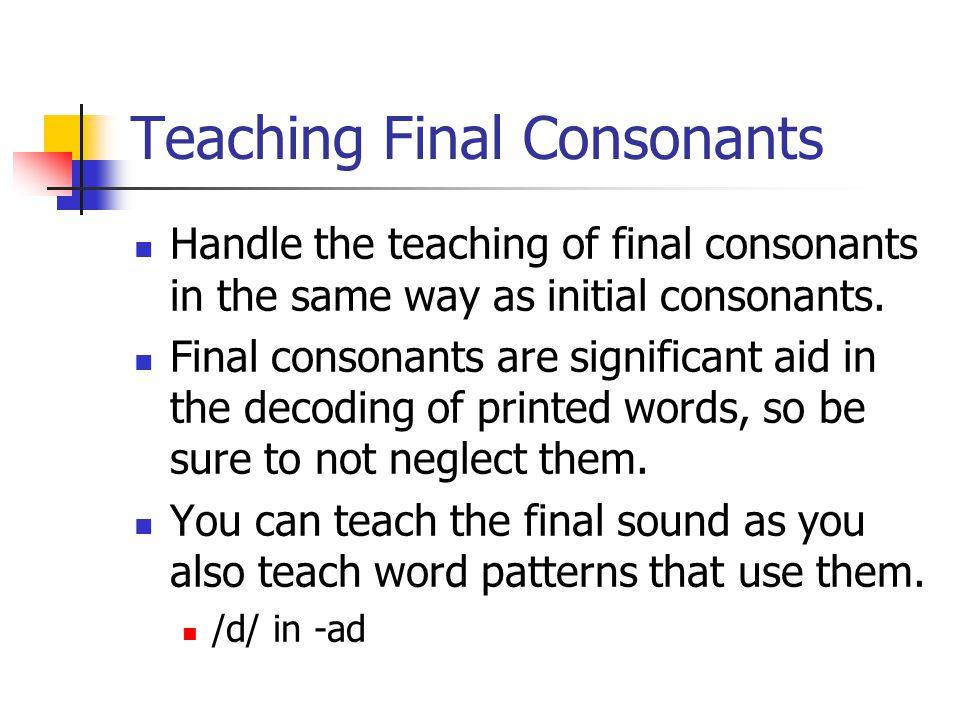 Teaching Final Consonants Handle the teaching of final consonants in the same way as initial consonants.