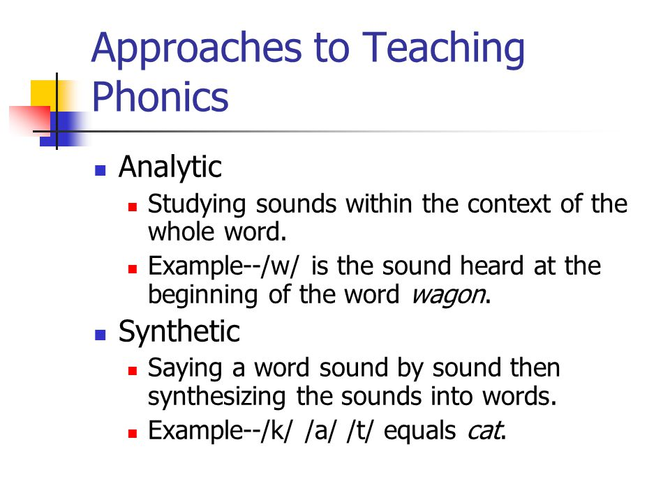 Approaches to Teaching Phonics Analytic Studying sounds within the context of the whole word.