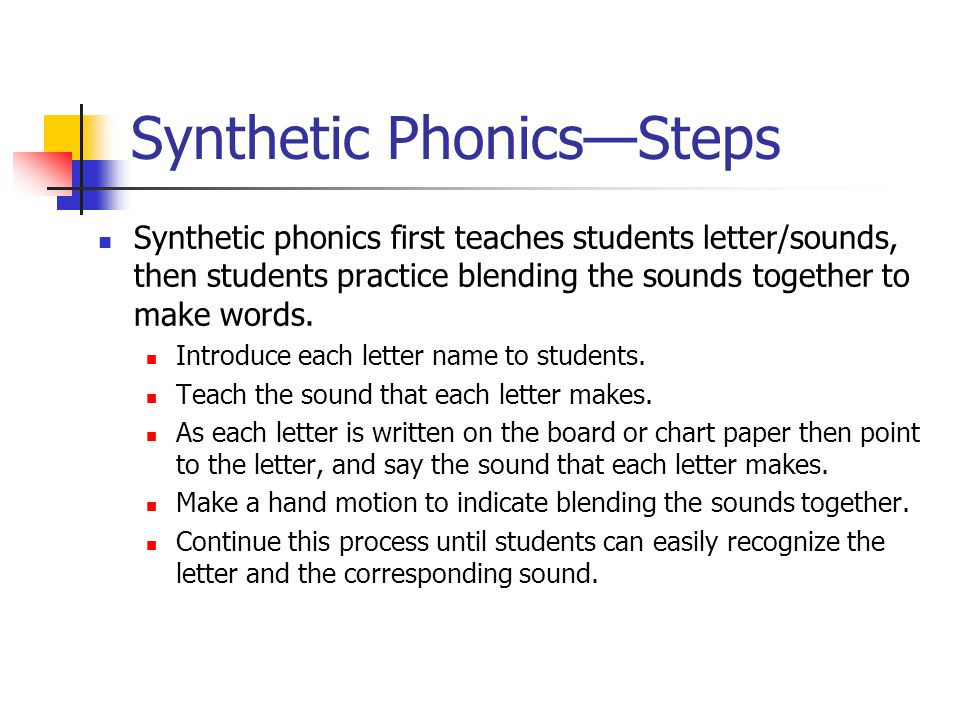 Synthetic Phonics—Steps Synthetic phonics first teaches students letter/sounds, then students practice blending the sounds together to make words.