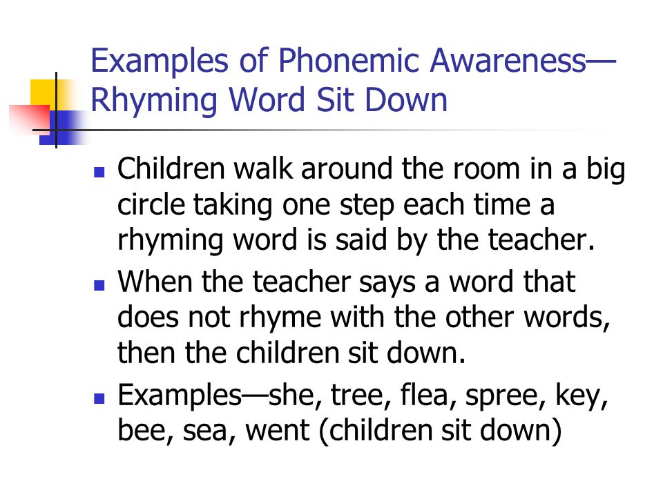 Examples of Phonemic Awareness— Rhyming Word Sit Down Children walk around the room in a big circle taking one step each time a rhyming word is said by the teacher.