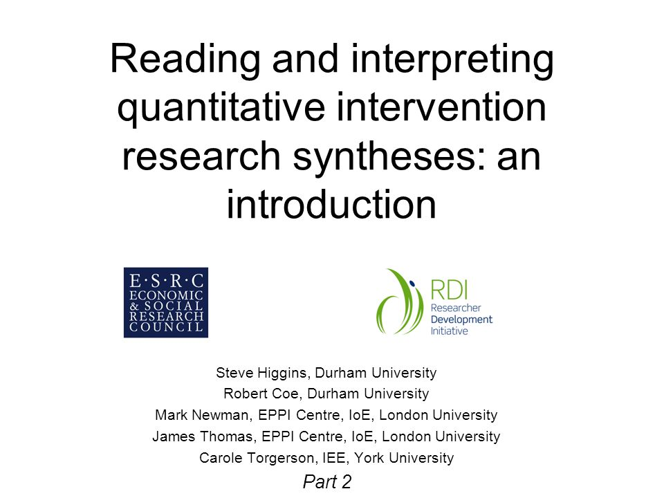 Reading and interpreting quantitative intervention research syntheses: an introduction Steve Higgins, Durham University Robert Coe, Durham University Mark Newman, EPPI Centre, IoE, London University James Thomas, EPPI Centre, IoE, London University Carole Torgerson, IEE, York University Part 2