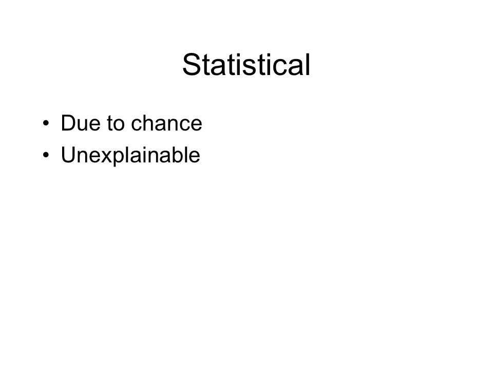 Statistical Due to chance Unexplainable