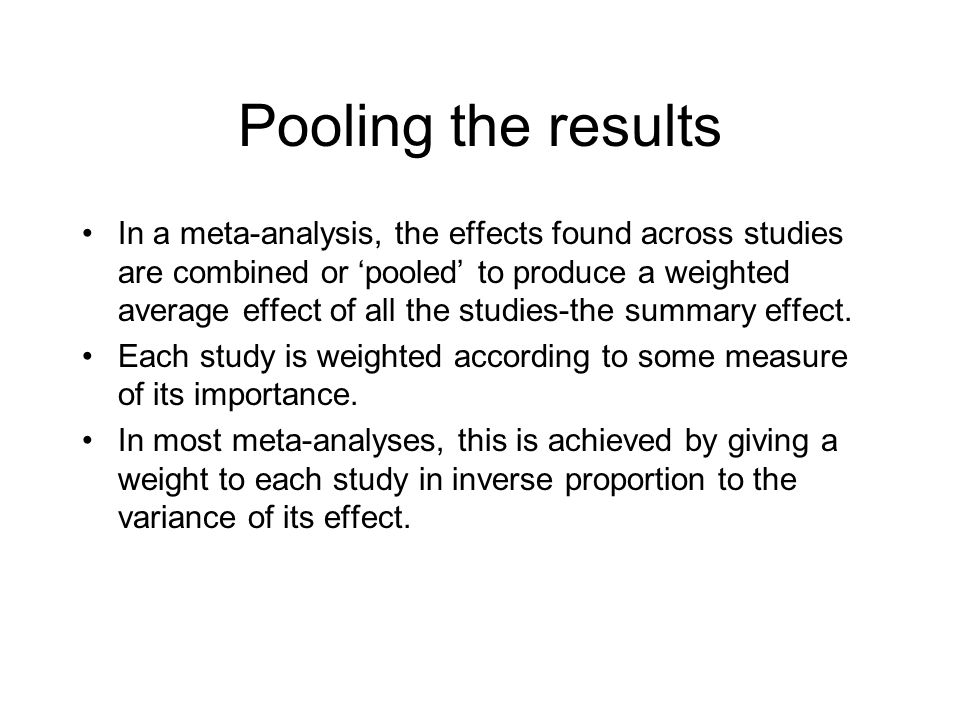 Pooling the results In a meta-analysis, the effects found across studies are combined or 'pooled' to produce a weighted average effect of all the studies-the summary effect.