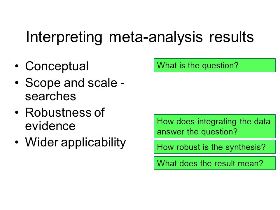 Interpreting meta-analysis results Conceptual Scope and scale - searches Robustness of evidence Wider applicability What is the question.