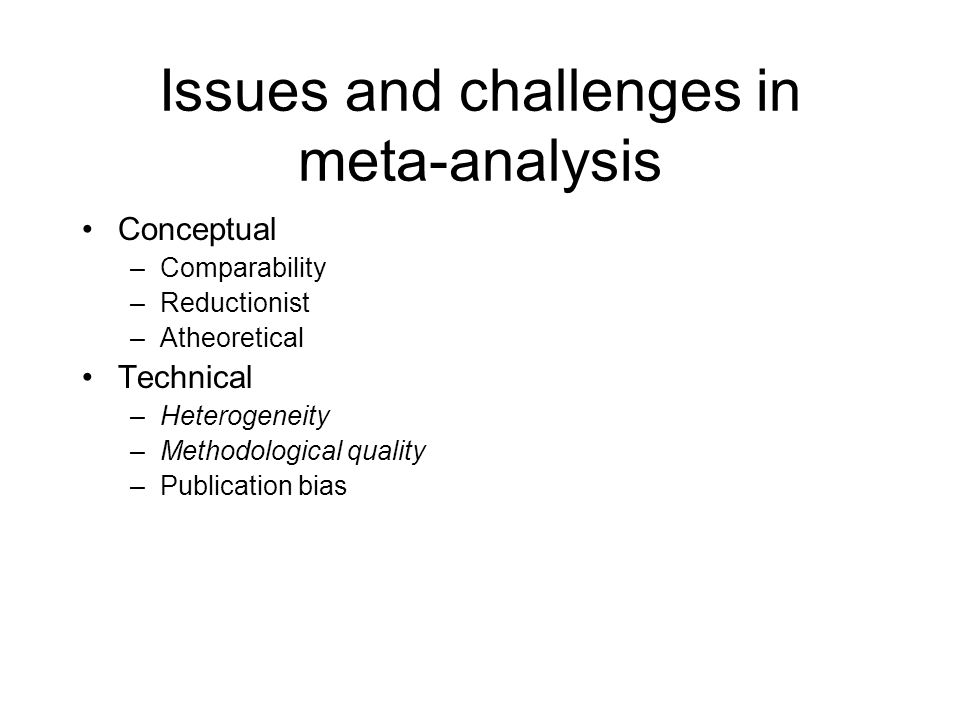 Issues and challenges in meta-analysis Conceptual –Comparability –Reductionist –Atheoretical Technical –Heterogeneity –Methodological quality –Publication bias