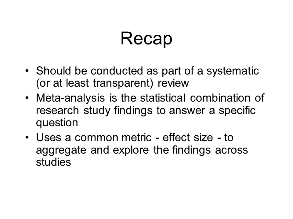 Recap Should be conducted as part of a systematic (or at least transparent) review Meta-analysis is the statistical combination of research study findings to answer a specific question Uses a common metric - effect size - to aggregate and explore the findings across studies