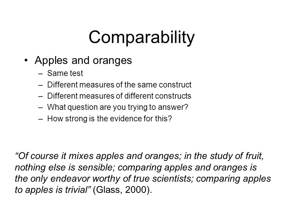 Comparability Apples and oranges –Same test –Different measures of the same construct –Different measures of different constructs –What question are you trying to answer.