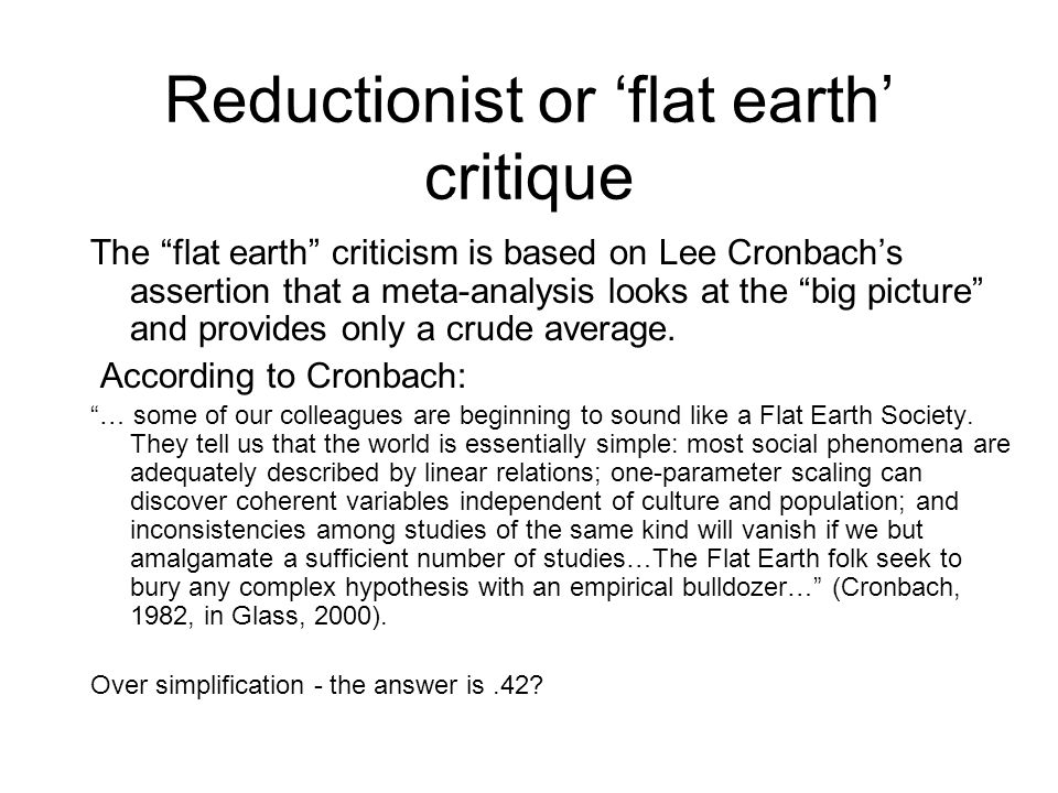 Reductionist or 'flat earth' critique The flat earth criticism is based on Lee Cronbach's assertion that a meta-analysis looks at the big picture and provides only a crude average.