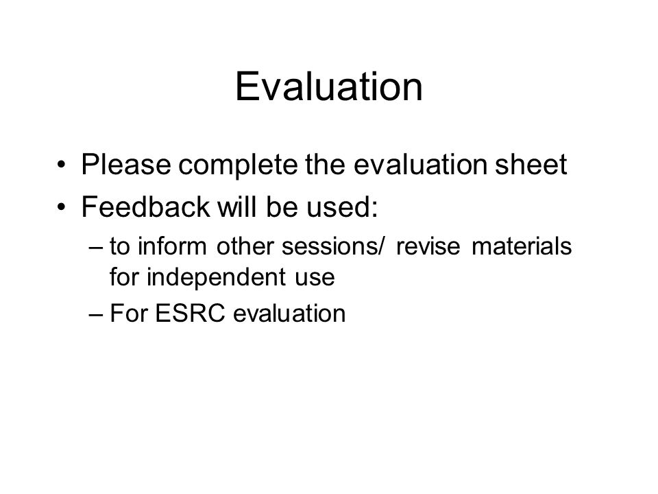 Evaluation Please complete the evaluation sheet Feedback will be used: –to inform other sessions/ revise materials for independent use –For ESRC evaluation