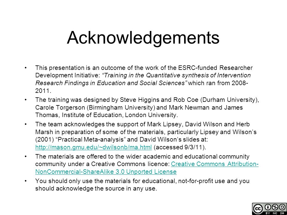 Acknowledgements This presentation is an outcome of the work of the ESRC-funded Researcher Development Initiative: Training in the Quantitative synthesis of Intervention Research Findings in Education and Social Sciences which ran from 2008- 2011.