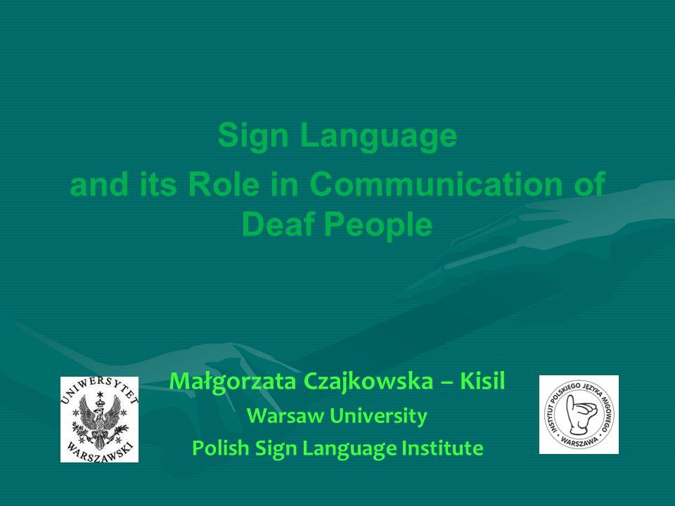 Sign Language and its Role in Communication of Deaf People Małgorzata Czajkowska – Kisil Warsaw University Polish Sign Language Institute