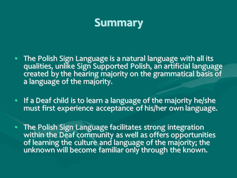 Summary The Polish Sign Language is a natural language with all its qualities, unlike Sign Supported Polish, an artificial language created by the hearing majority on the grammatical basis of a language of the majority.